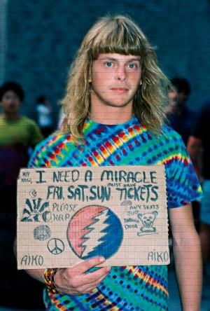 Preciso de um milagre: nome de música e frase recorrente nas entradas dos shows do Grateful Dead. Para um Deadhead de verdade, conseguir um ingresso grátis, o miracle ticket, é sinal de que está no caminho certo. Por décadas a própria banda traficava ingressos para fora dos estádios para garantir a alegria de muitos devotos