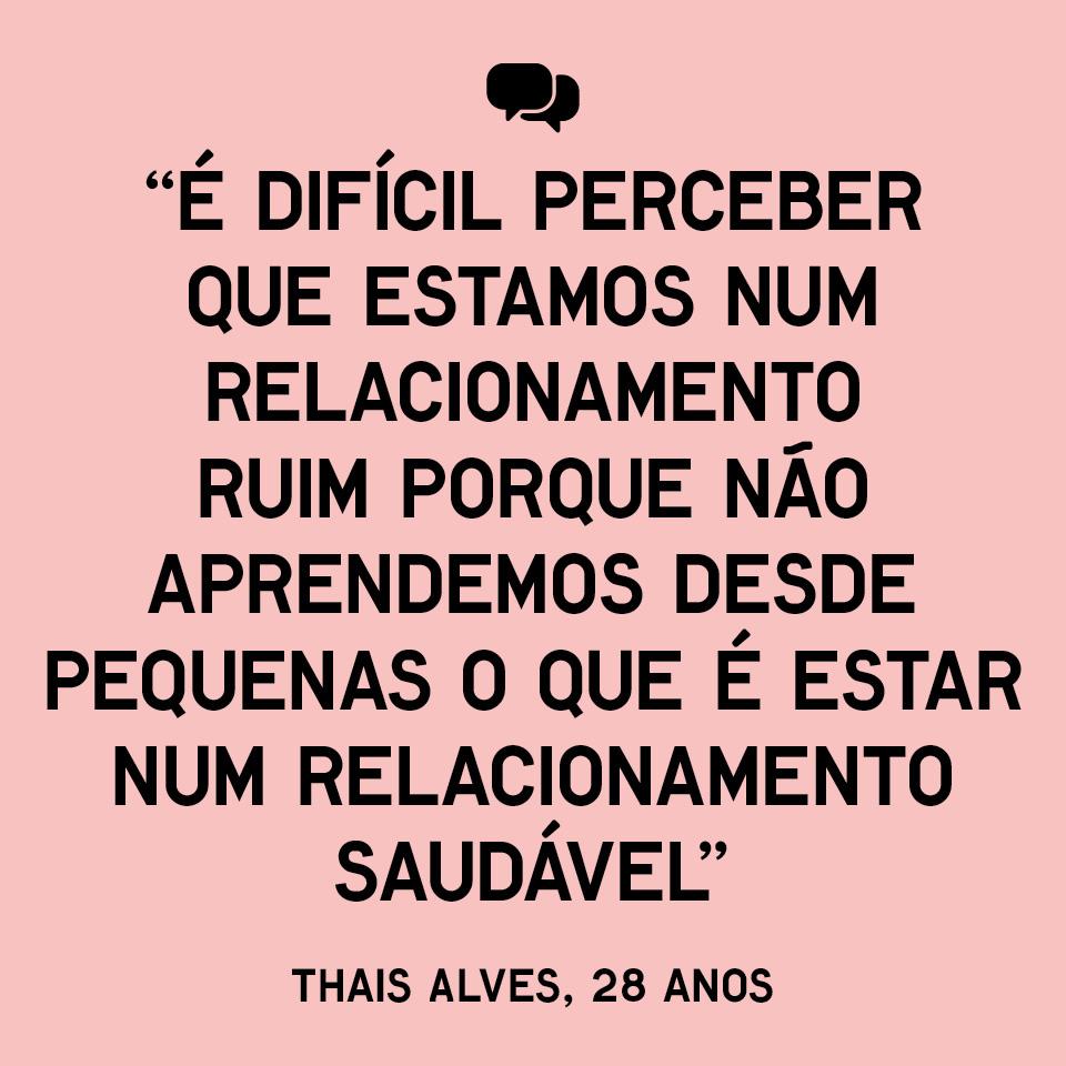 """É difícil perceber que estamos num relacionamento ruim porque não aprendemos desde pequenas o que é estar num relacionamento saudável"""" - Thais Alves, 28 anos"""
